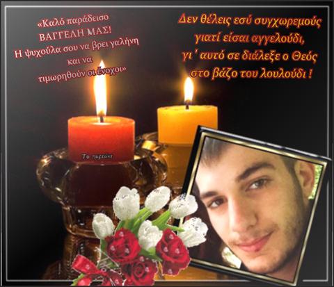 «Σήμερα δεν θρηνεί μόνο η οικογένεια του Βαγγέλη αλλά όλη η Ελλάδα. Μπορεί πολλοί από εμάς να μην γνωρίσαμε αυτό το παιδί αλλά η υπόθεση της εξαφάνισης του ,μπήκε στα σπίτια όλων μας. Όταν στέλνεις το παιδί σου να σπουδάσει , κάνεις όνειρα για το μέλλον του και ποτέ δεν φαντάζεσαι τέτοια δραματική κατάληξη. Καλό σου ταξίδι Βαγγέλη και τα θερμά μου συλληπητήρια στην οικογένεια !Ποτέ γονιός να μην νιώσει αυτόν τον πόνο που αυτοί οι γονείς νιώθουν. Ο Θεός να αναπαύσει την ψυχούλα του και πιστεύω ότι θα υπάρξει Θεία Δίκη για ότι πραγματικά έγινε.....»